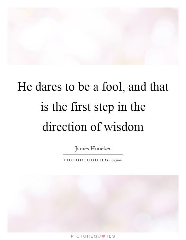 He dares to be a fool, and that is the first step in the direction of wisdom Picture Quote #1