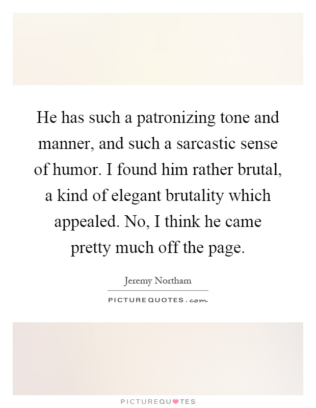 He has such a patronizing tone and manner, and such a sarcastic sense of humor. I found him rather brutal, a kind of elegant brutality which appealed. No, I think he came pretty much off the page Picture Quote #1