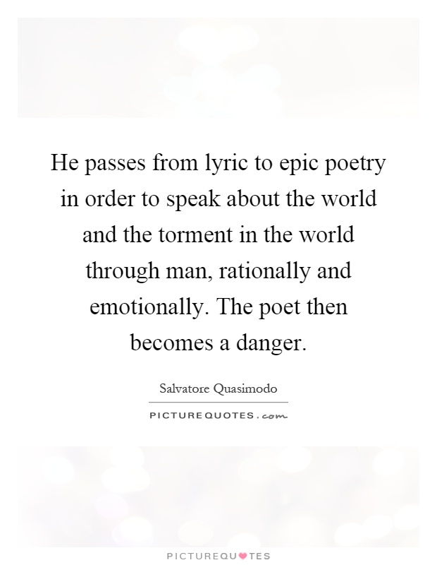 He passes from lyric to epic poetry in order to speak about the world and the torment in the world through man, rationally and emotionally. The poet then becomes a danger Picture Quote #1