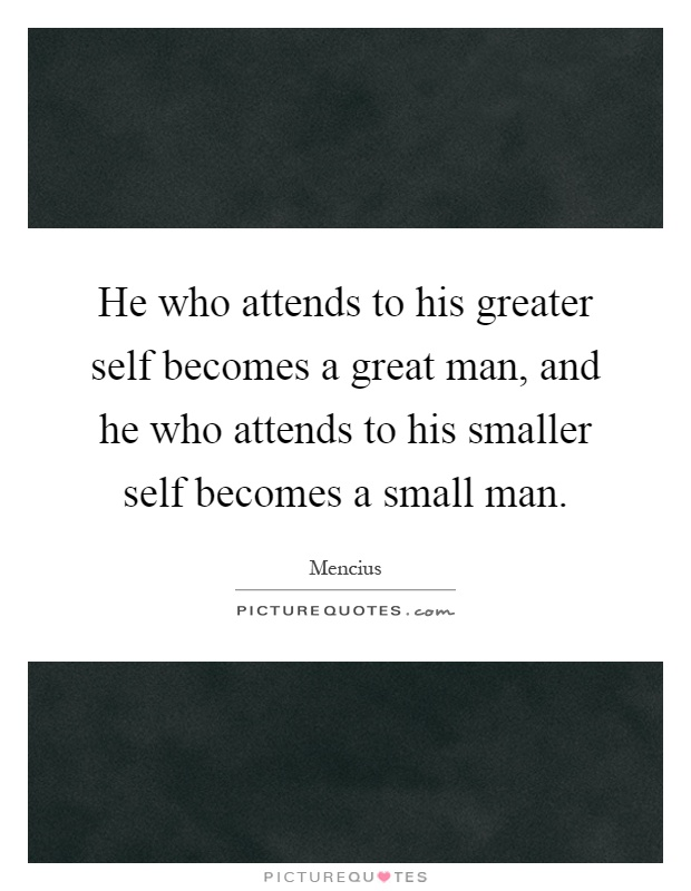 He who attends to his greater self becomes a great man, and he who attends to his smaller self becomes a small man Picture Quote #1