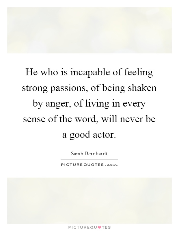 He who is incapable of feeling strong passions, of being shaken by anger, of living in every sense of the word, will never be a good actor Picture Quote #1