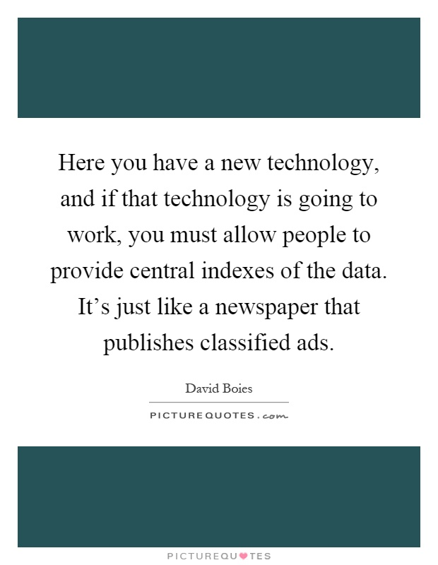 Here you have a new technology, and if that technology is going to work, you must allow people to provide central indexes of the data. It's just like a newspaper that publishes classified ads Picture Quote #1