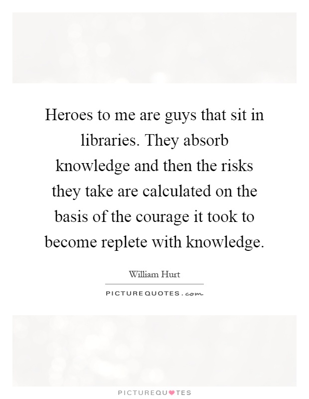 Heroes to me are guys that sit in libraries. They absorb knowledge and then the risks they take are calculated on the basis of the courage it took to become replete with knowledge Picture Quote #1