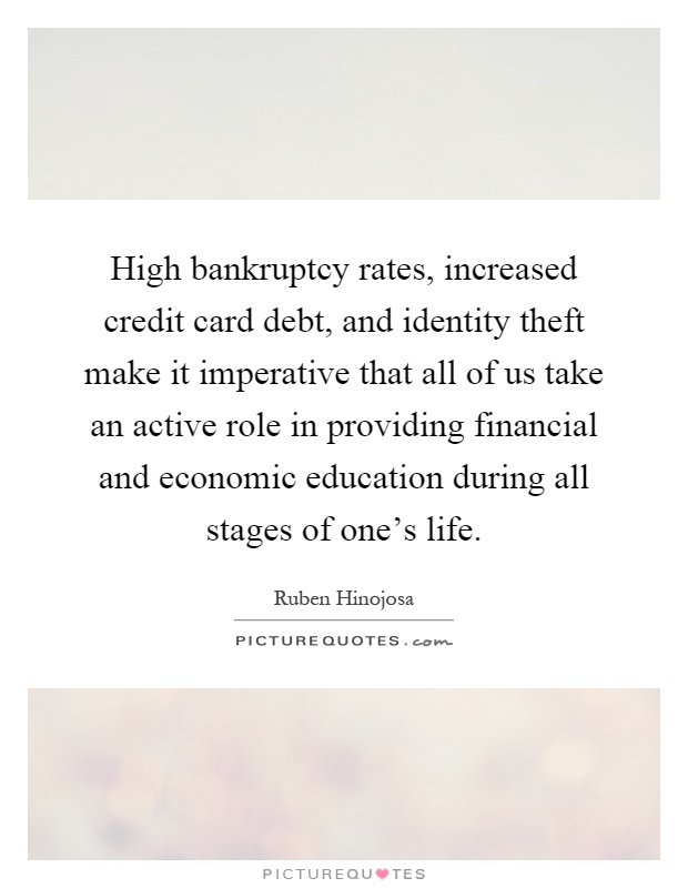 High bankruptcy rates, increased credit card debt, and identity theft make it imperative that all of us take an active role in providing financial and economic education during all stages of one's life Picture Quote #1