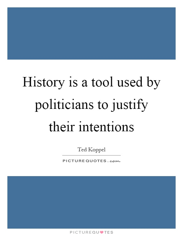 History is a tool used by politicians to justify their intentions Picture Quote #1
