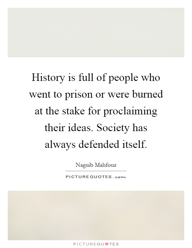History is full of people who went to prison or were burned at the stake for proclaiming their ideas. Society has always defended itself Picture Quote #1