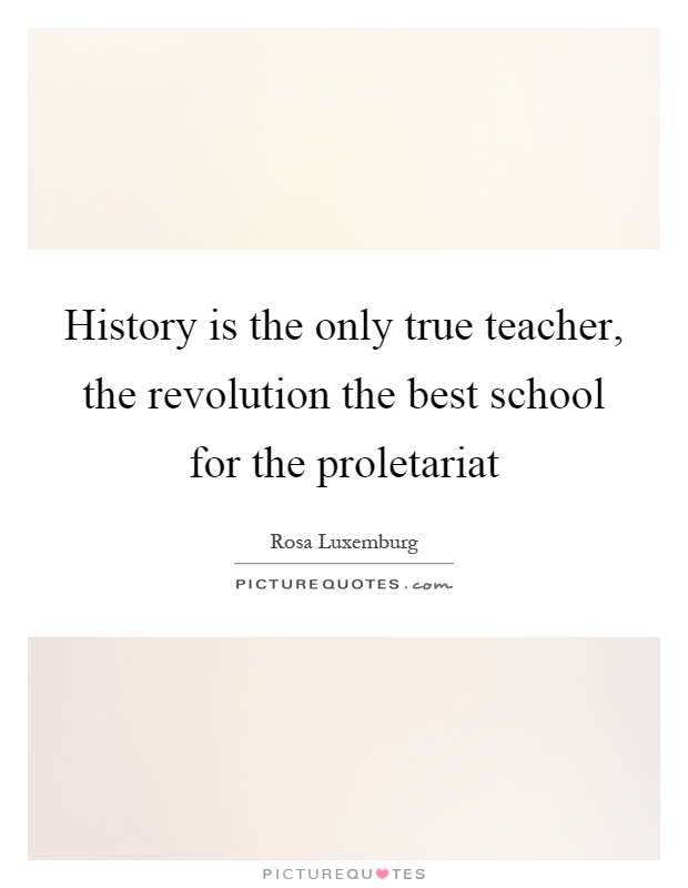 History is the only true teacher, the revolution the best school for the proletariat Picture Quote #1
