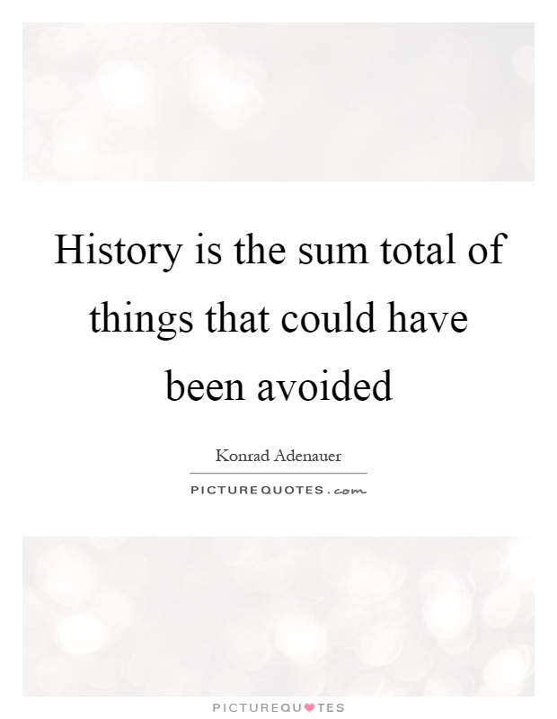 History is the sum total of things that could have been avoided Picture Quote #1