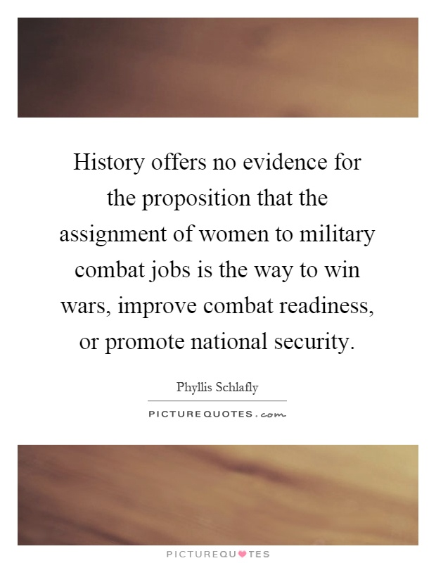 History offers no evidence for the proposition that the assignment of women to military combat jobs is the way to win wars, improve combat readiness, or promote national security Picture Quote #1