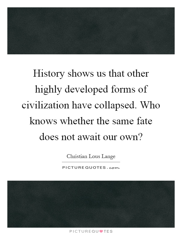 History shows us that other highly developed forms of civilization have collapsed. Who knows whether the same fate does not await our own? Picture Quote #1