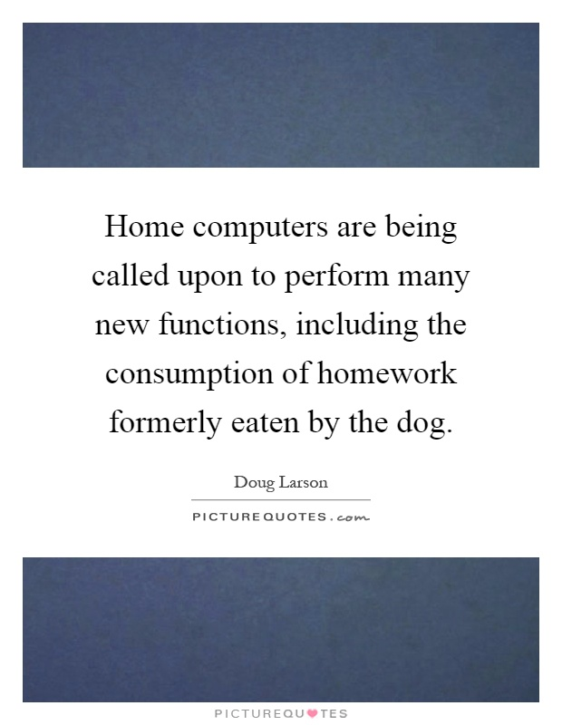 Home computers are being called upon to perform many new functions, including the consumption of homework formerly eaten by the dog Picture Quote #1