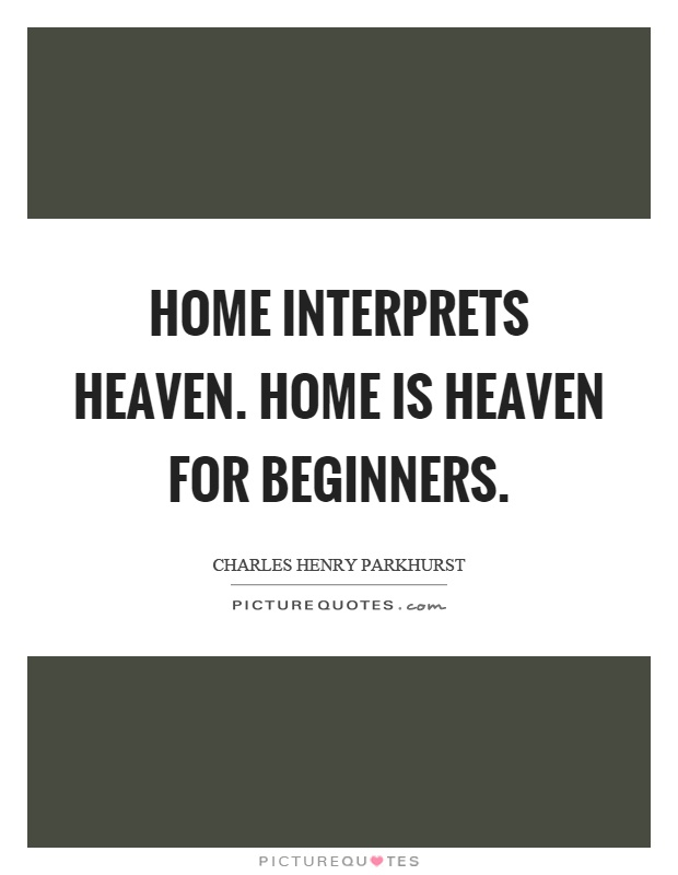Home interprets heaven. Home is heaven for beginners Picture Quote #1