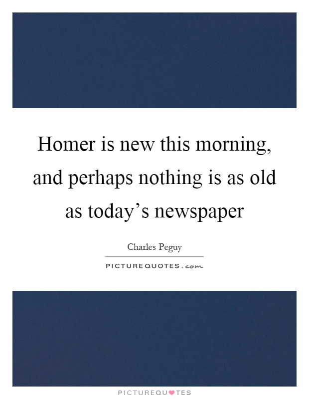 Homer is new this morning, and perhaps nothing is as old as today's newspaper Picture Quote #1