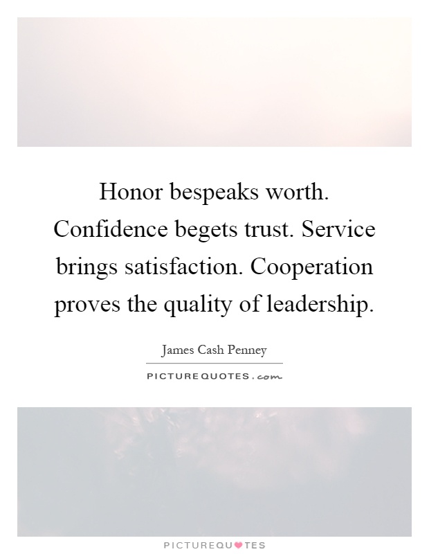 Honor bespeaks worth. Confidence begets trust. Service brings satisfaction. Cooperation proves the quality of leadership Picture Quote #1