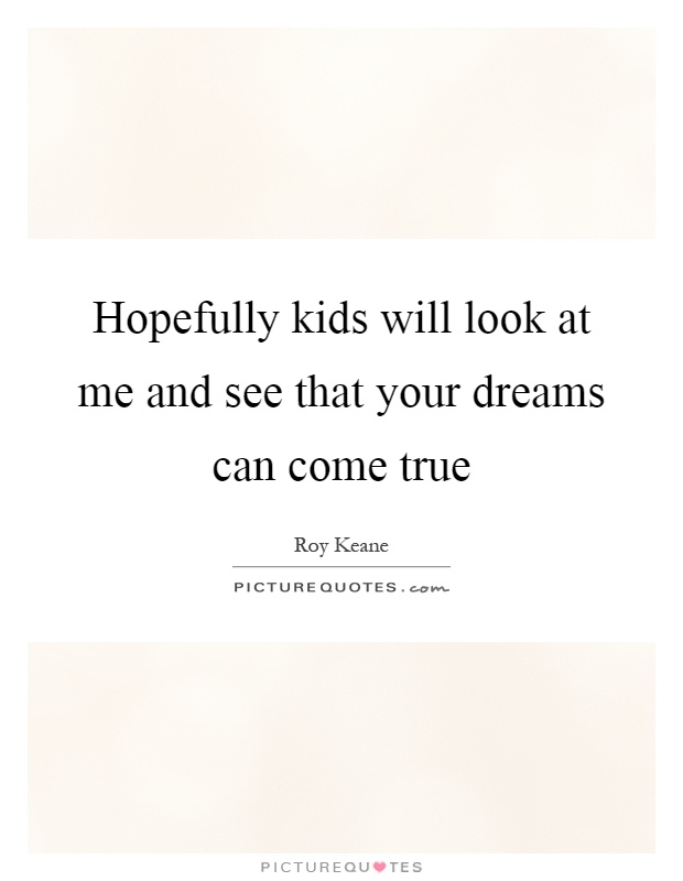 Hopefully kids will look at me and see that your dreams can come true Picture Quote #1