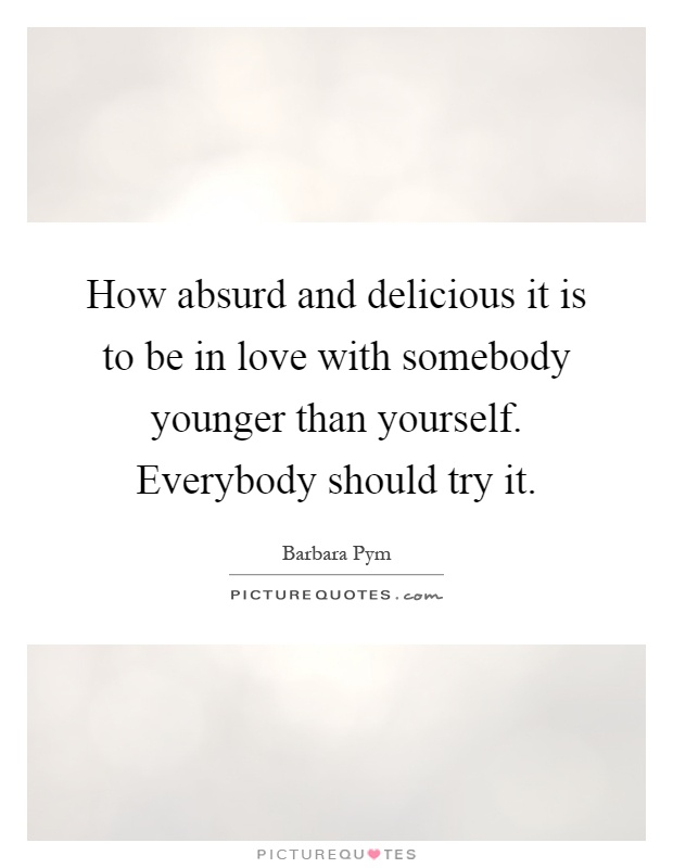 How absurd and delicious it is to be in love with somebody younger than yourself. Everybody should try it Picture Quote #1