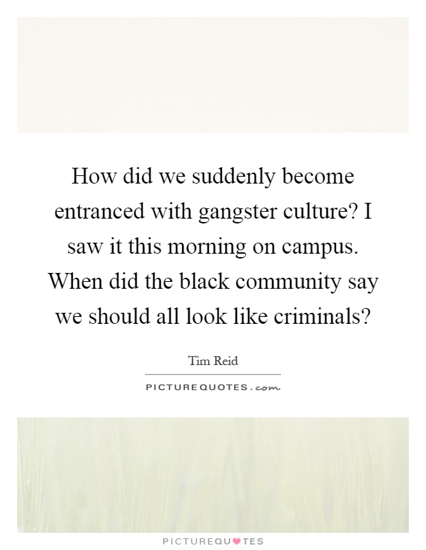 How did we suddenly become entranced with gangster culture? I saw it this morning on campus. When did the black community say we should all look like criminals? Picture Quote #1