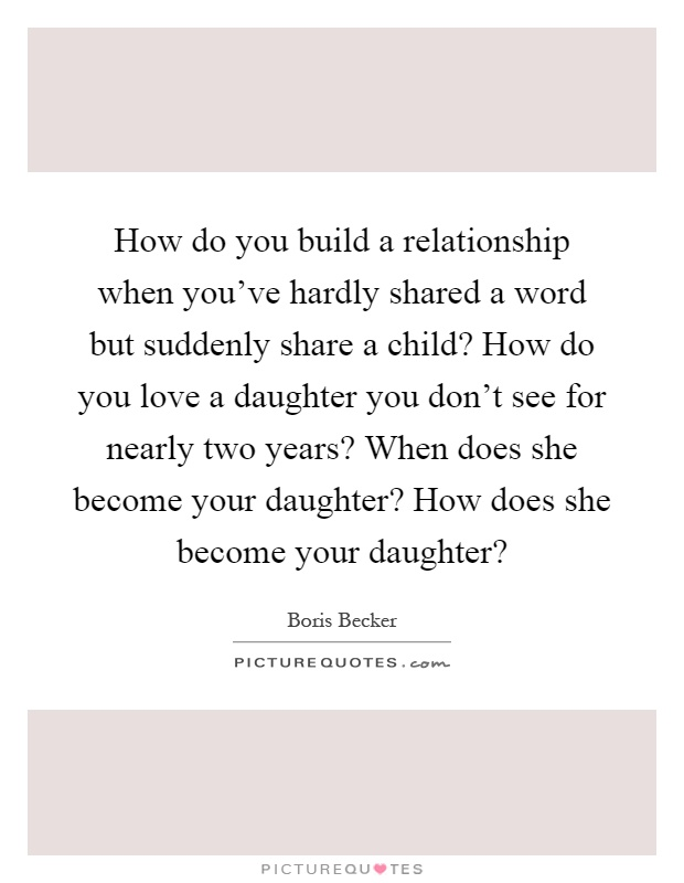 How do you build a relationship when you've hardly shared a word but suddenly share a child? How do you love a daughter you don't see for nearly two years? When does she become your daughter? How does she become your daughter? Picture Quote #1