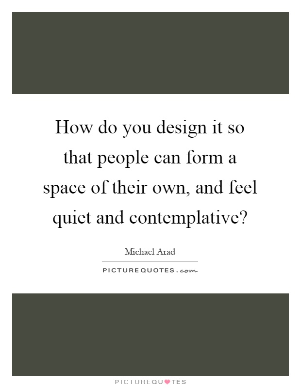 How do you design it so that people can form a space of their own, and feel quiet and contemplative? Picture Quote #1