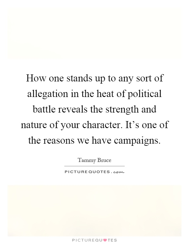 How one stands up to any sort of allegation in the heat of political battle reveals the strength and nature of your character. It's one of the reasons we have campaigns Picture Quote #1