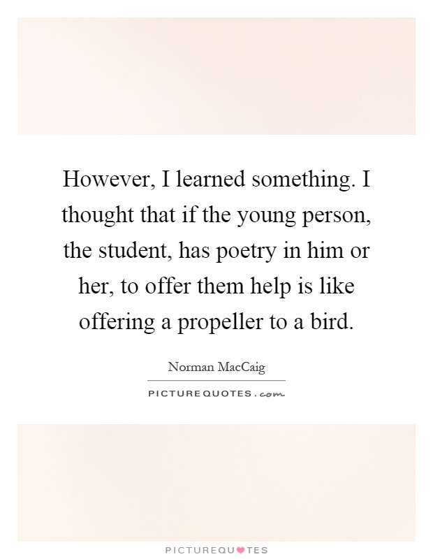 However, I learned something. I thought that if the young person, the student, has poetry in him or her, to offer them help is like offering a propeller to a bird Picture Quote #1