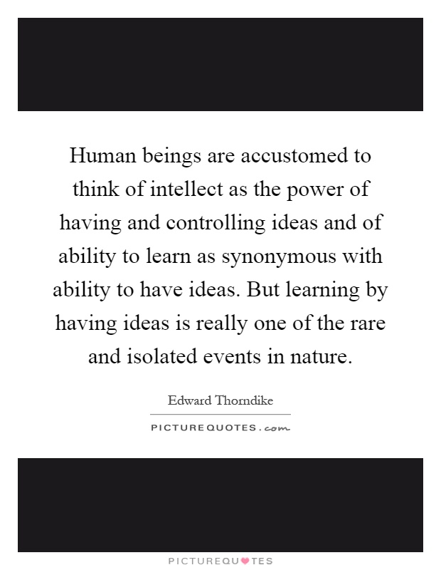 Human beings are accustomed to think of intellect as the power of having and controlling ideas and of ability to learn as synonymous with ability to have ideas. But learning by having ideas is really one of the rare and isolated events in nature Picture Quote #1