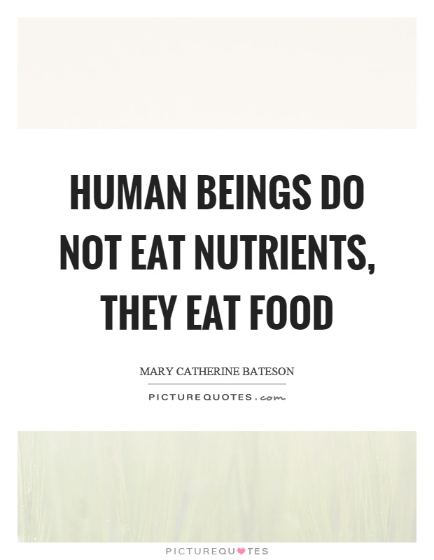 Human beings do not eat nutrients, they eat food Picture Quote #1