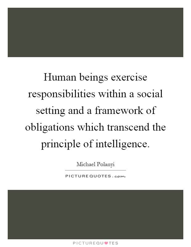Human beings exercise responsibilities within a social setting and a framework of obligations which transcend the principle of intelligence Picture Quote #1