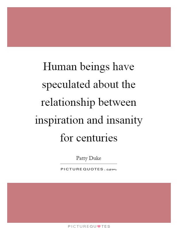 Human beings have speculated about the relationship between inspiration and insanity for centuries Picture Quote #1