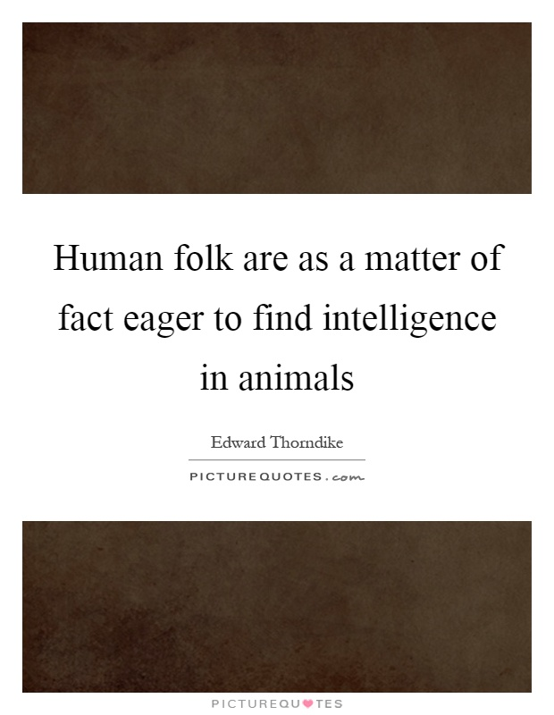 Human folk are as a matter of fact eager to find intelligence in animals Picture Quote #1