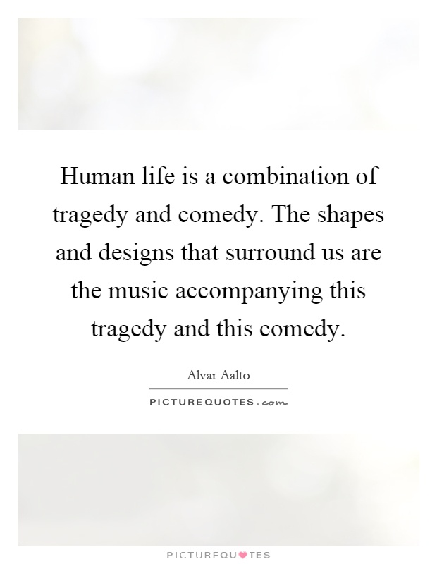 Human life is a combination of tragedy and comedy. The shapes and designs that surround us are the music accompanying this tragedy and this comedy Picture Quote #1