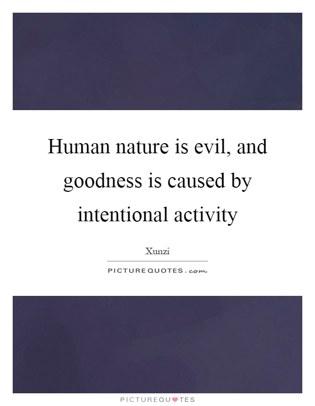 Human nature is evil, and goodness is caused by intentional activity Picture Quote #1