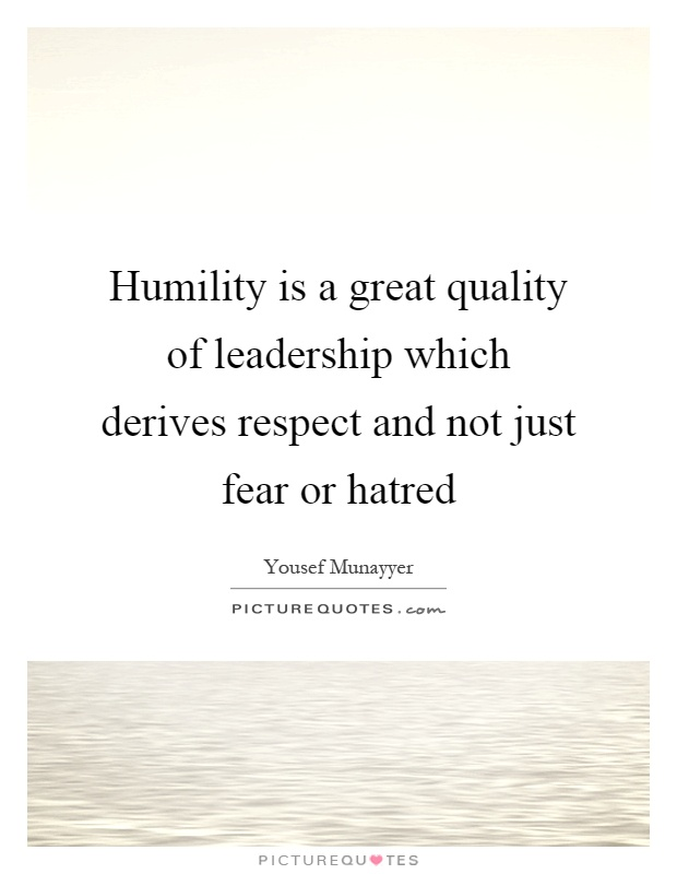 Humility is a great quality of leadership which derives respect and not just fear or hatred Picture Quote #1