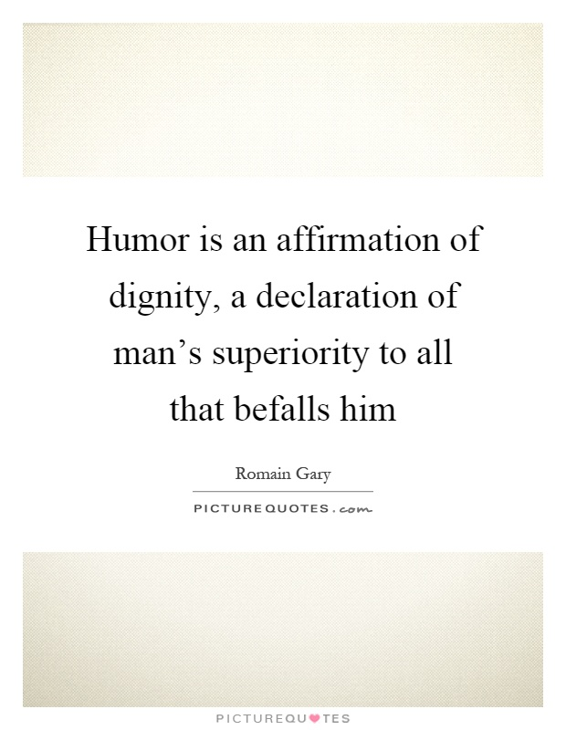 Humor is an affirmation of dignity, a declaration of man's superiority to all that befalls him Picture Quote #1
