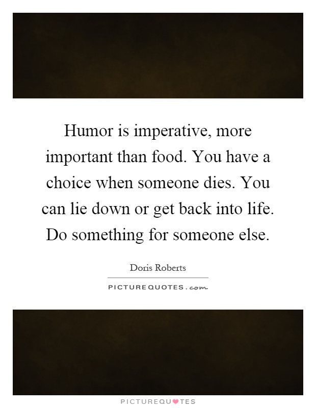 Humor is imperative, more important than food. You have a choice when someone dies. You can lie down or get back into life. Do something for someone else Picture Quote #1