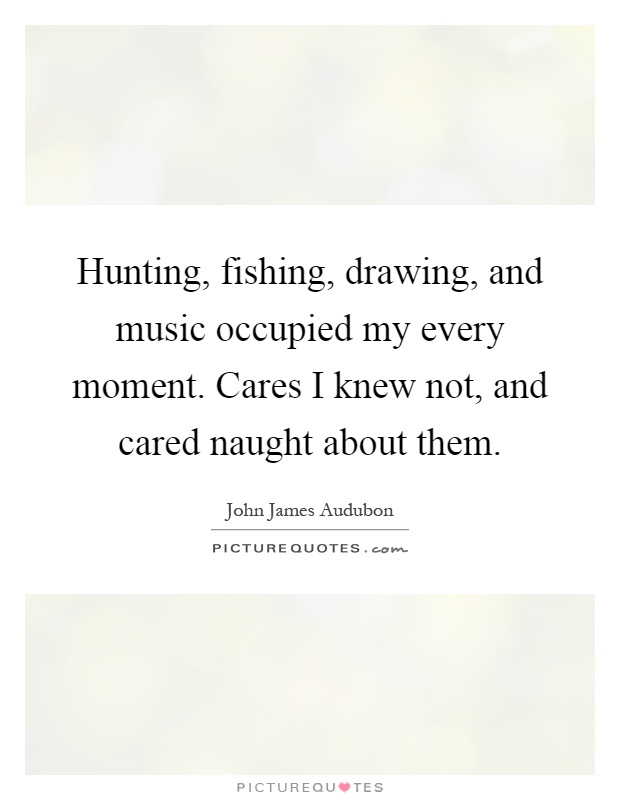 Hunting, fishing, drawing, and music occupied my every moment. Cares I knew not, and cared naught about them Picture Quote #1