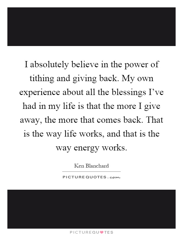 I absolutely believe in the power of tithing and giving back. My own experience about all the blessings I've had in my life is that the more I give away, the more that comes back. That is the way life works, and that is the way energy works Picture Quote #1