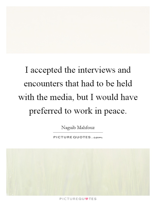 I accepted the interviews and encounters that had to be held with the media, but I would have preferred to work in peace Picture Quote #1