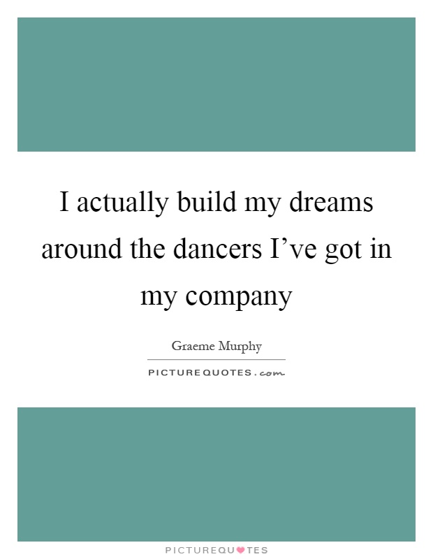 I actually build my dreams around the dancers I've got in my company Picture Quote #1