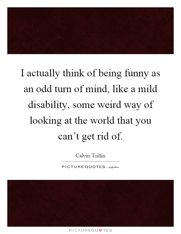 I actually think of being funny as an odd turn of mind, like a mild disability, some weird way of looking at the world that you can't get rid of Picture Quote #1