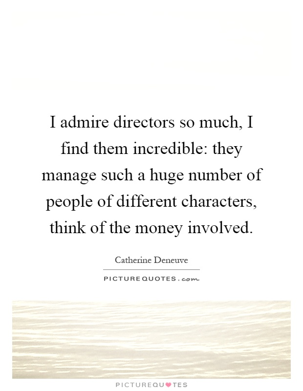 I admire directors so much, I find them incredible: they manage such a huge number of people of different characters, think of the money involved Picture Quote #1