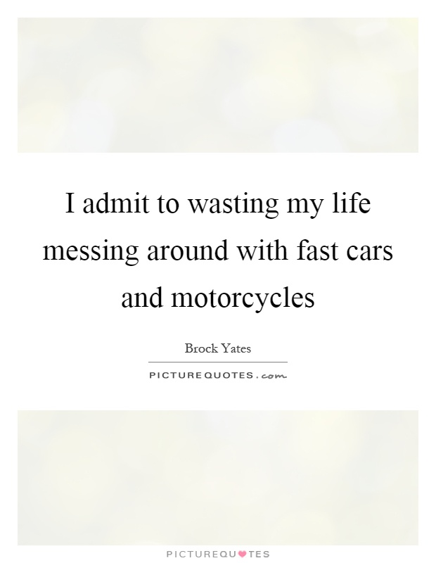 I admit to wasting my life messing around with fast cars and motorcycles Picture Quote #1
