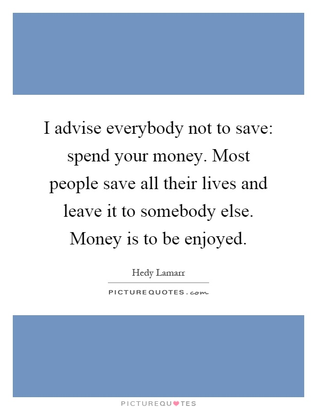 I advise everybody not to save: spend your money. Most people save all their lives and leave it to somebody else. Money is to be enjoyed Picture Quote #1