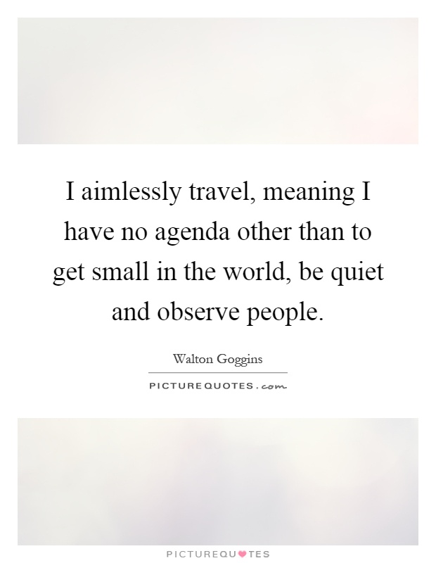 I aimlessly travel, meaning I have no agenda other than to get small in the world, be quiet and observe people Picture Quote #1