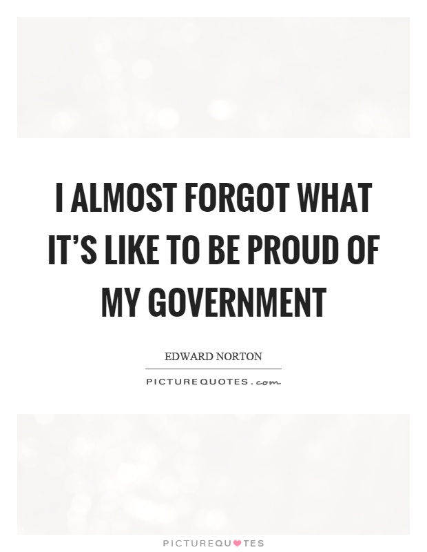I almost forgot what it's like to be proud of my government Picture Quote #1