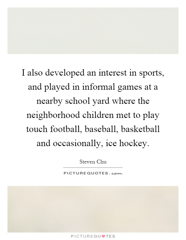 I also developed an interest in sports, and played in informal games at a nearby school yard where the neighborhood children met to play touch football, baseball, basketball and occasionally, ice hockey Picture Quote #1