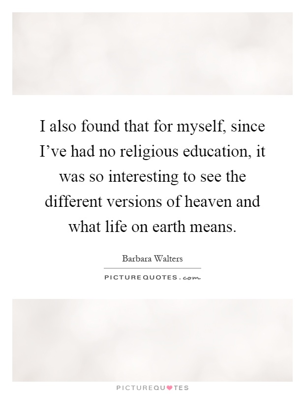 I also found that for myself, since I've had no religious education, it was so interesting to see the different versions of heaven and what life on earth means Picture Quote #1