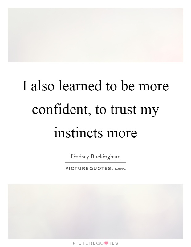 I also learned to be more confident, to trust my instincts more Picture Quote #1