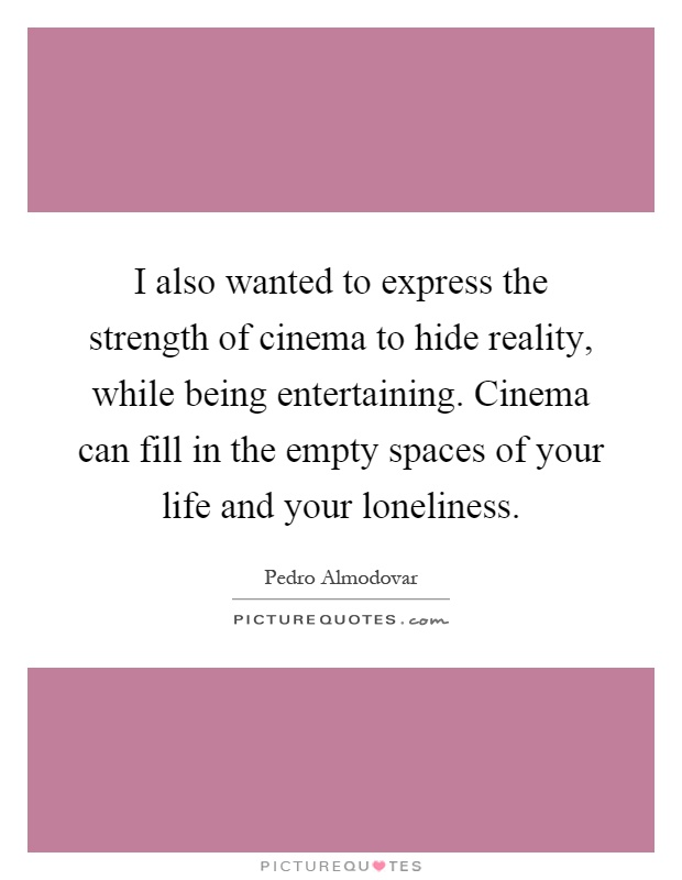 I also wanted to express the strength of cinema to hide reality, while being entertaining. Cinema can fill in the empty spaces of your life and your loneliness Picture Quote #1