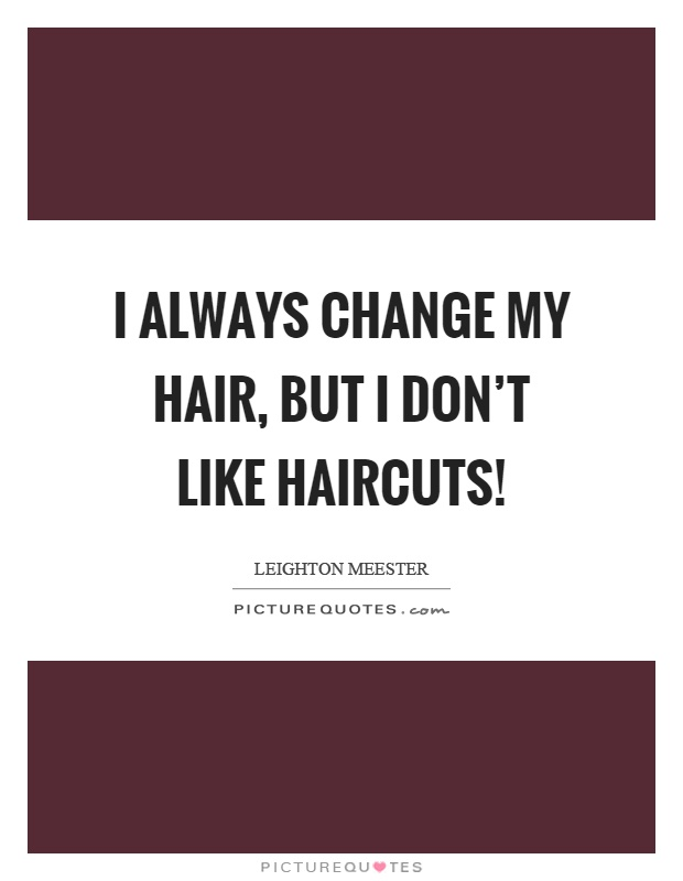 I always change my hair, but I don't like haircuts! Picture Quote #1